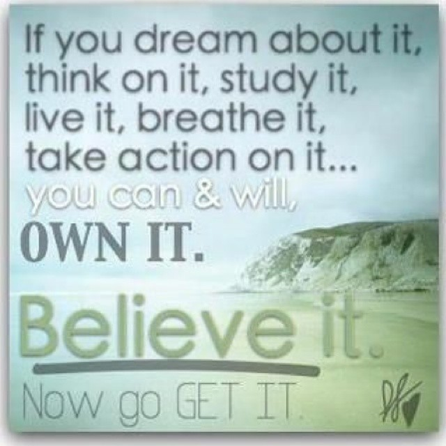 Believe in your dreams and take action to bring them to pass.